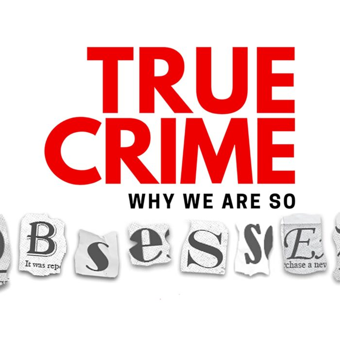 True Crime: Why We Are So Obsessed